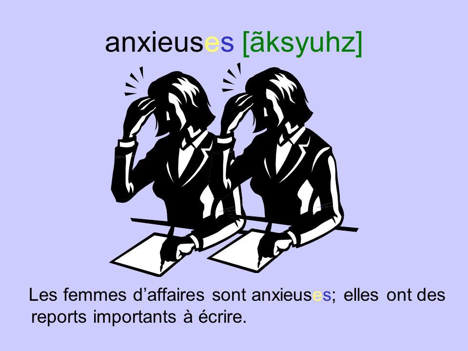 anxieuses [ãksyuhz] Les femmes d'affaires sont anxieuses; elles ont des reports importants à écrire.